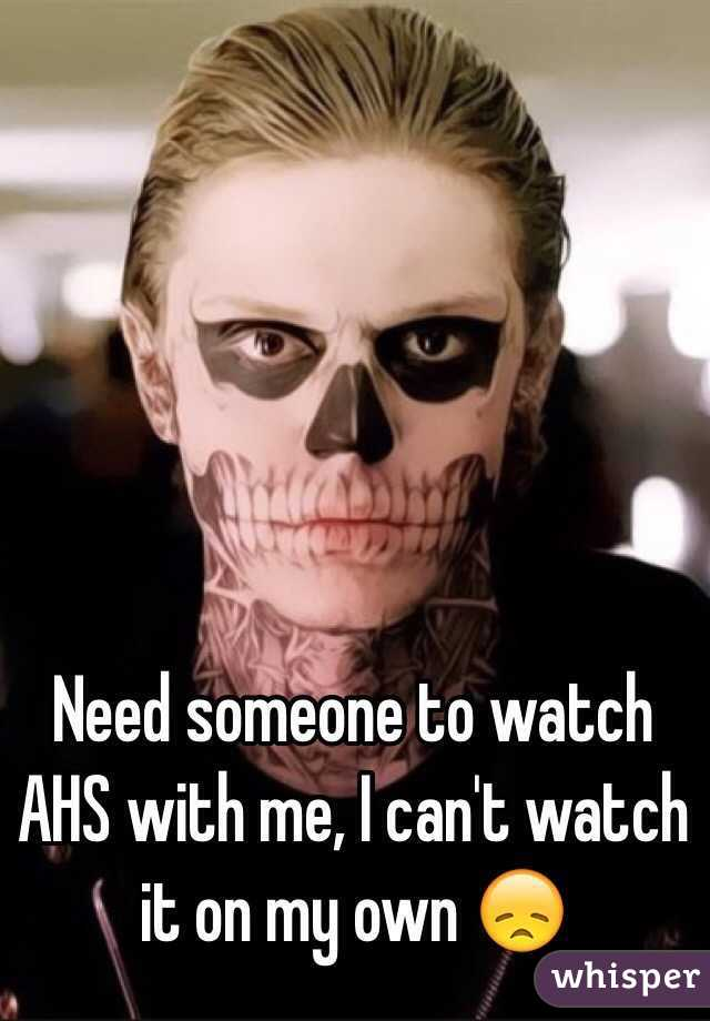 Need someone to watch AHS with me, I can't watch it on my own 😞