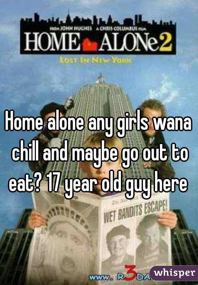 Home alone any girls wana chill and maybe go out to eat? 17 year old guy here