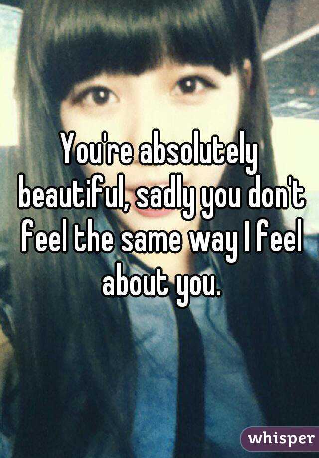 You're absolutely beautiful, sadly you don't feel the same way I feel about you.