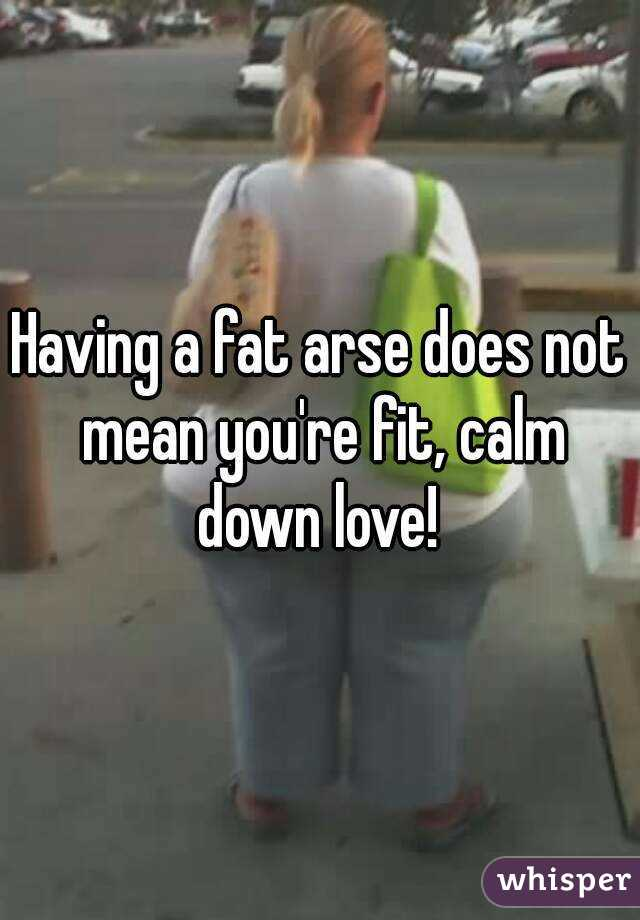 Having a fat arse does not mean you're fit, calm down love!