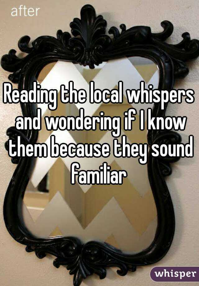 Reading the local whispers and wondering if I know them because they sound familiar