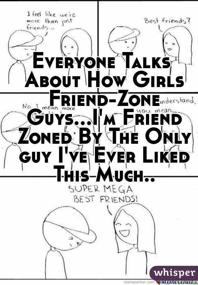 Everyone Talks About How Girls Friend-Zone Guys...I'm Friend Zoned By The Only guy I've Ever Liked This Much..