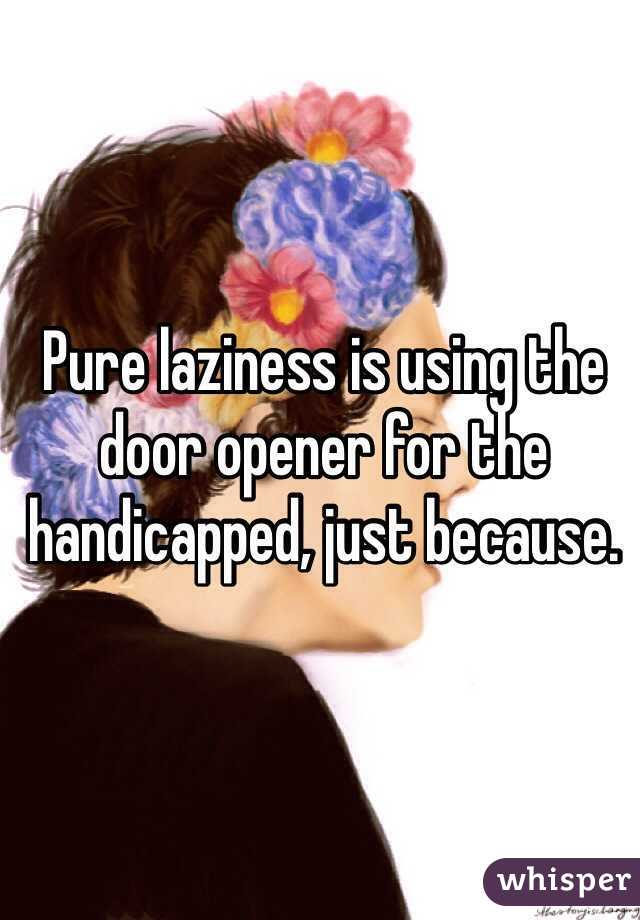 Pure laziness is using the door opener for the handicapped, just because.