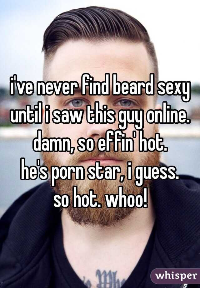 i've never find beard sexy until i saw this guy online. damn, so effin' hot. he's porn star, i guess. so hot. whoo!