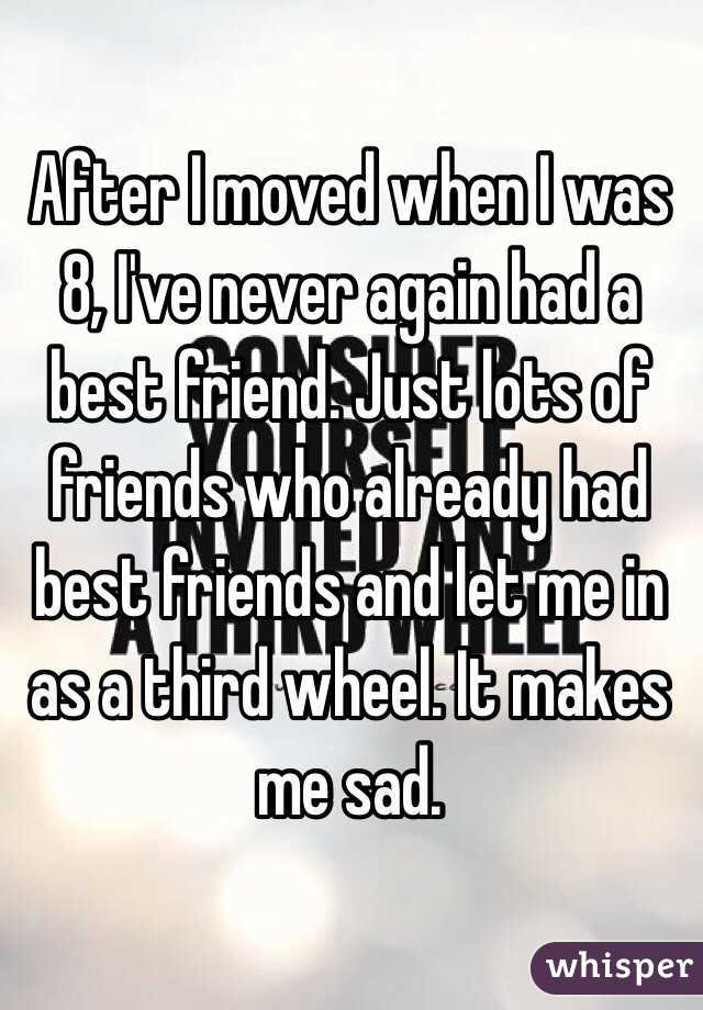 After I moved when I was 8, I've never again had a best friend. Just lots of friends who already had best friends and let me in as a third wheel. It makes me sad.