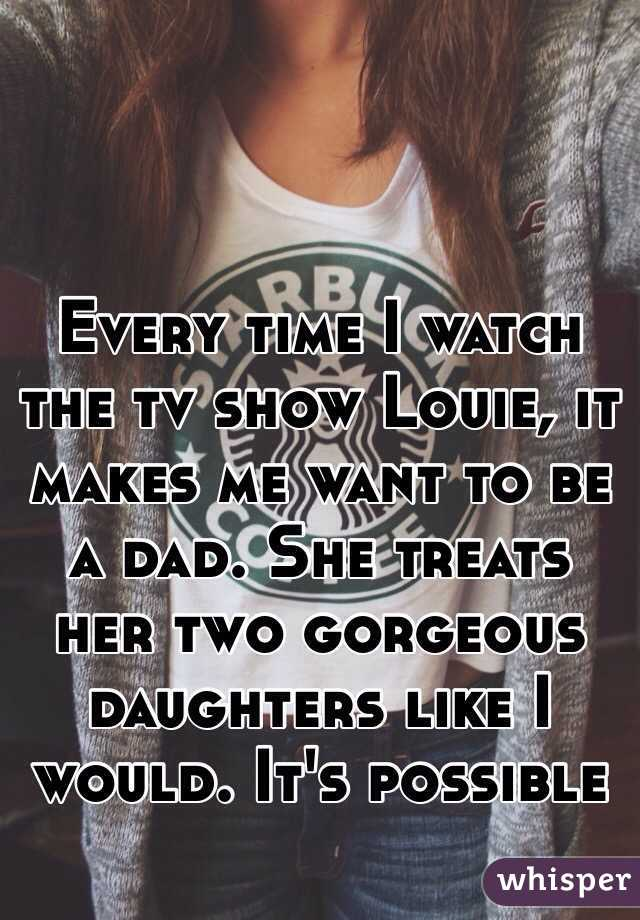 Every time I watch the tv show Louie, it makes me want to be a dad. She treats her two gorgeous daughters like I would. It's possible