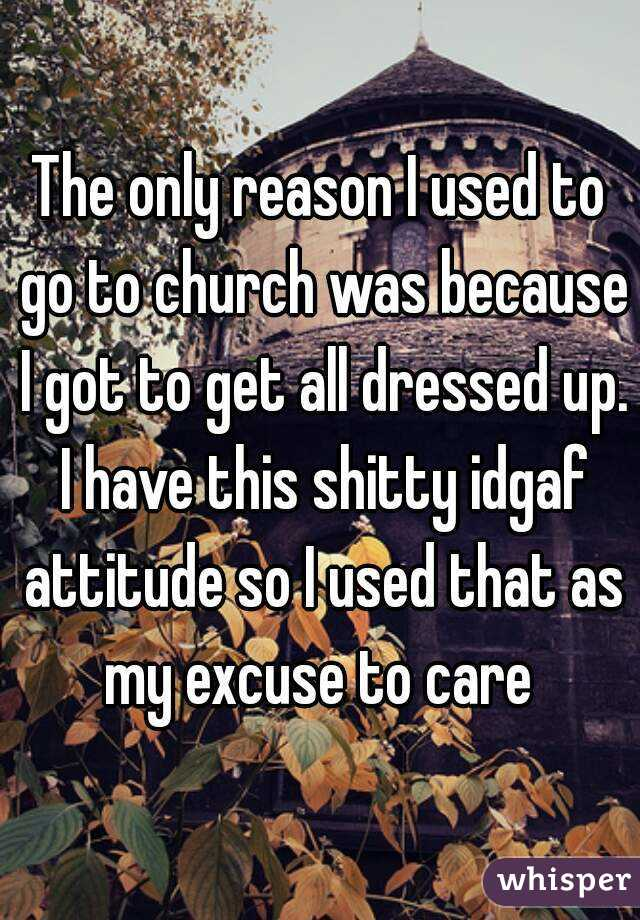 The only reason I used to go to church was because I got to get all dressed up. I have this shitty idgaf attitude so I used that as my excuse to care
