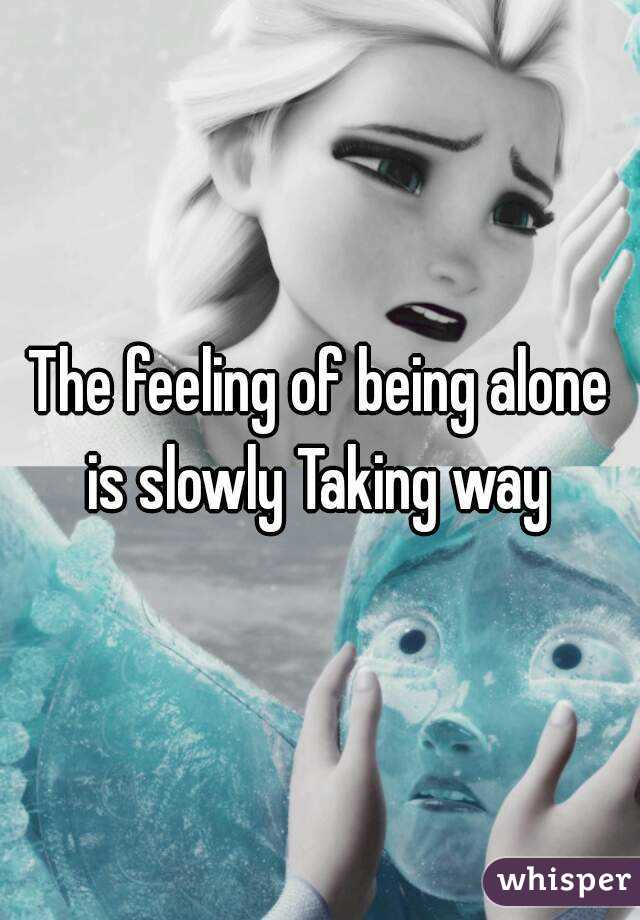 The feeling of being alone is slowly Taking way