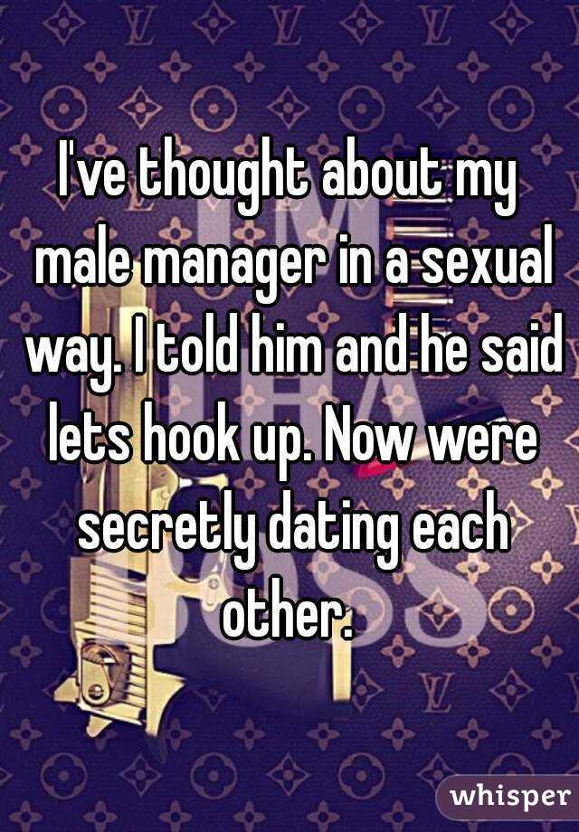 I've thought about my male manager in a sexual way. I told him and he said lets hook up. Now were secretly dating each other.