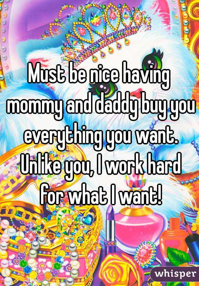 Must be nice having mommy and daddy buy you everything you want. Unlike you, I work hard for what I want!