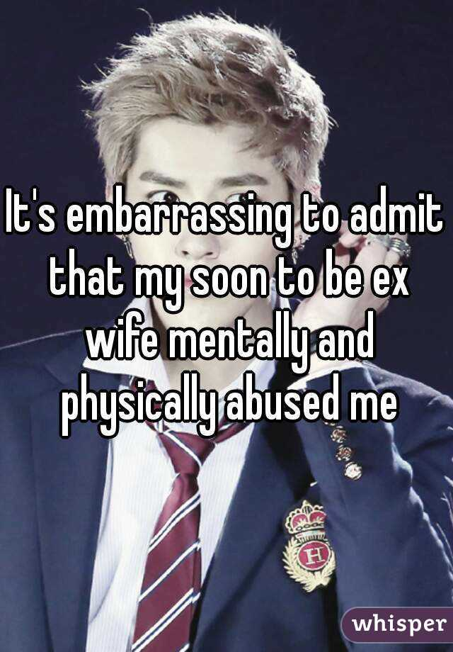 It's embarrassing to admit that my soon to be ex wife mentally and physically abused me