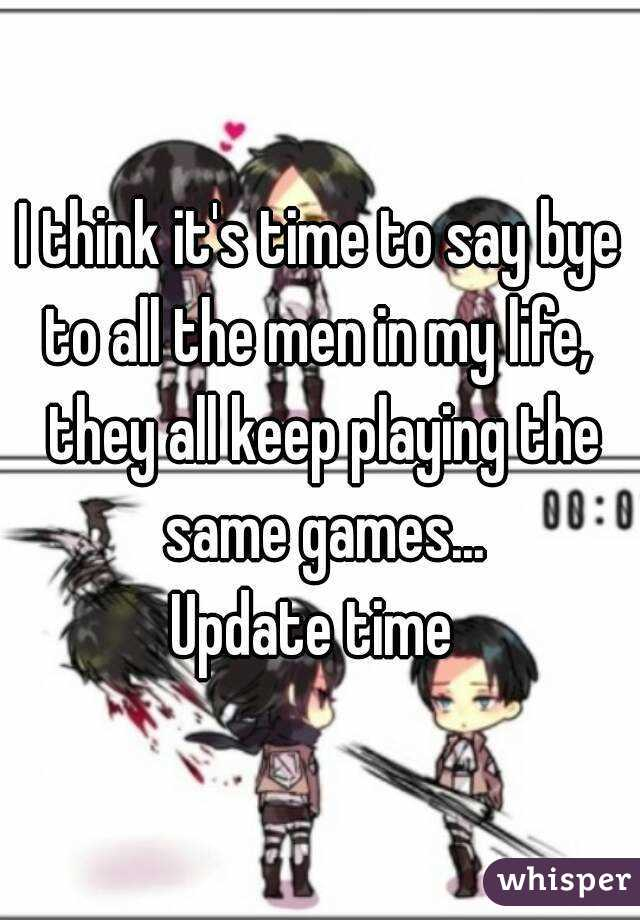 I think it's time to say bye to all the men in my life,  they all keep playing the same games... Update time