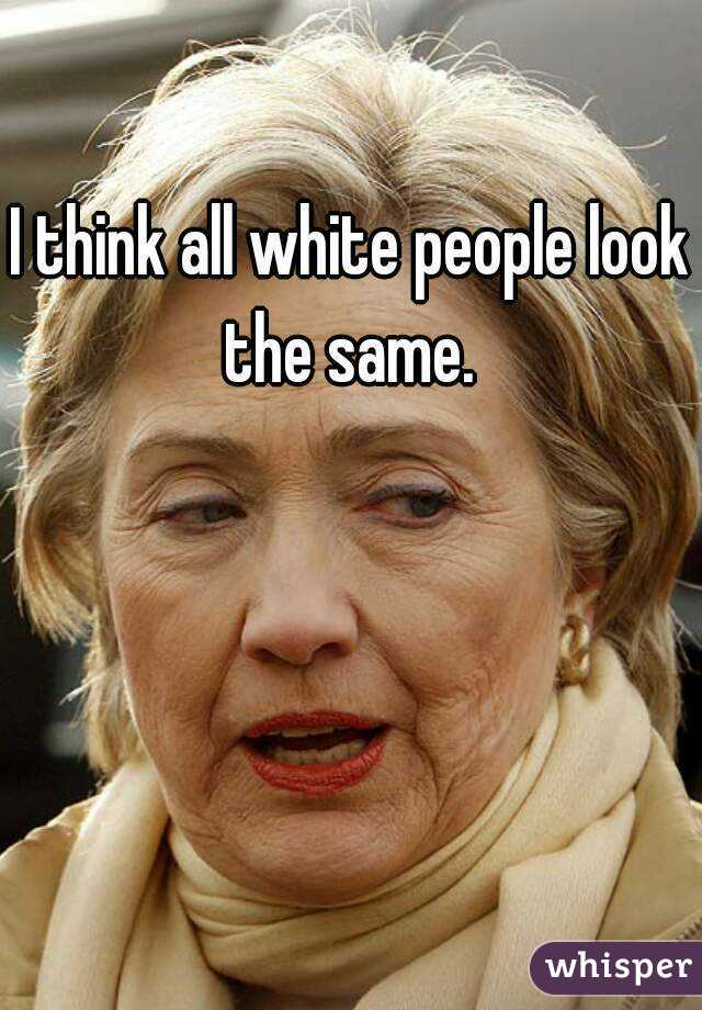I think all white people look the same.