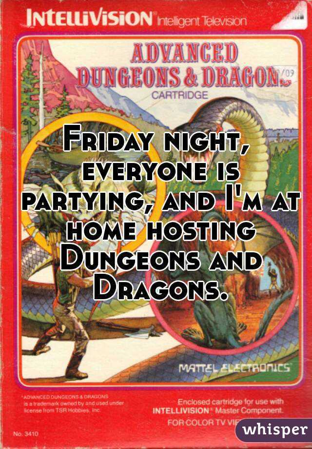 Friday night, everyone is partying, and I'm at home hosting Dungeons and Dragons.