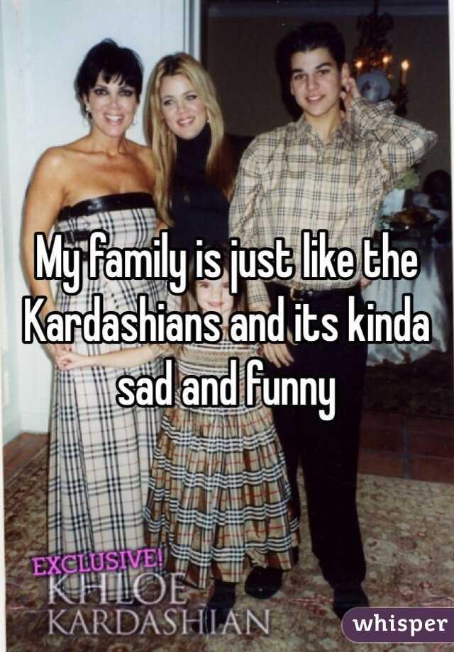 My family is just like the Kardashians and its kinda sad and funny