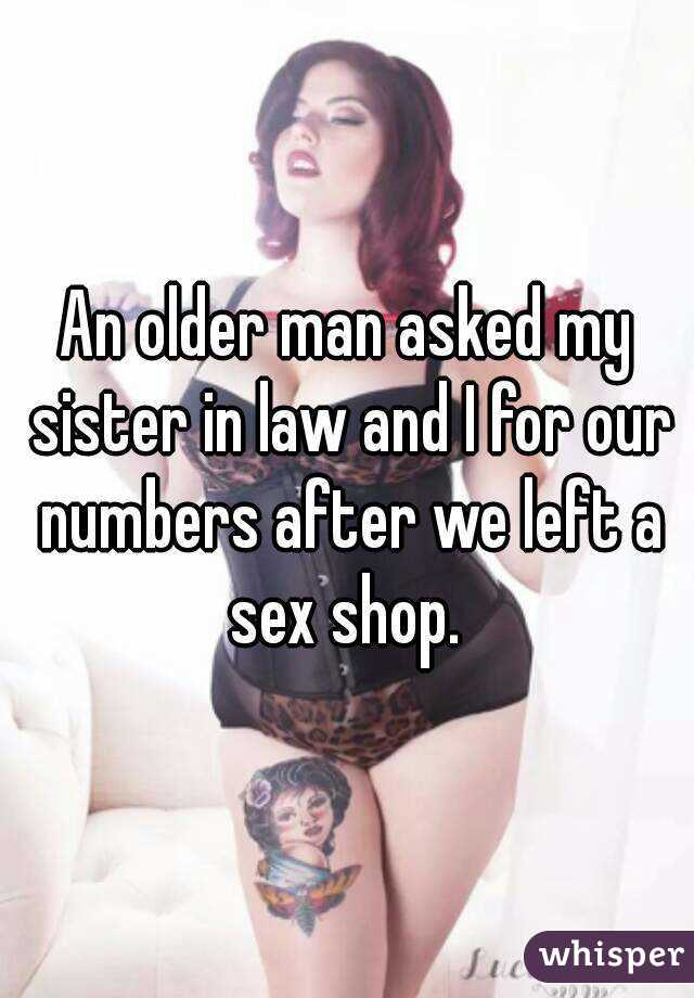 An older man asked my sister in law and I for our numbers after we left a sex shop.