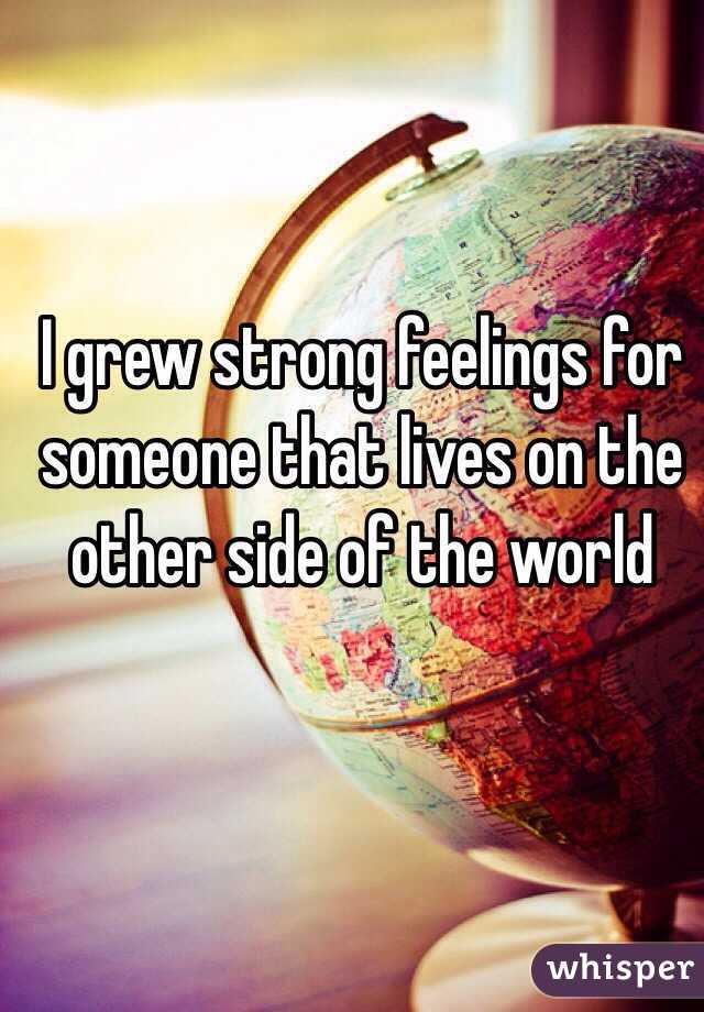I grew strong feelings for someone that lives on the other side of the world