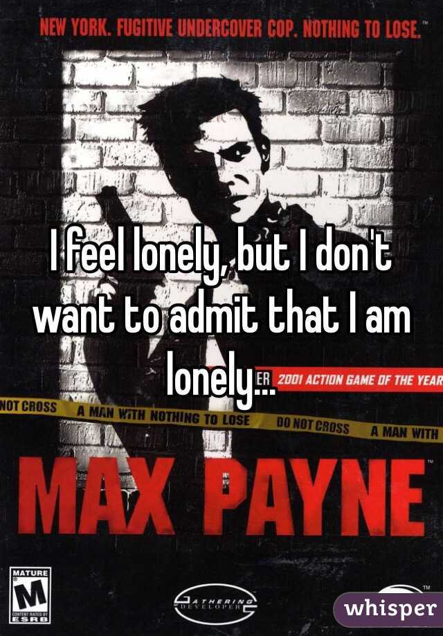 I feel lonely, but I don't want to admit that I am lonely...