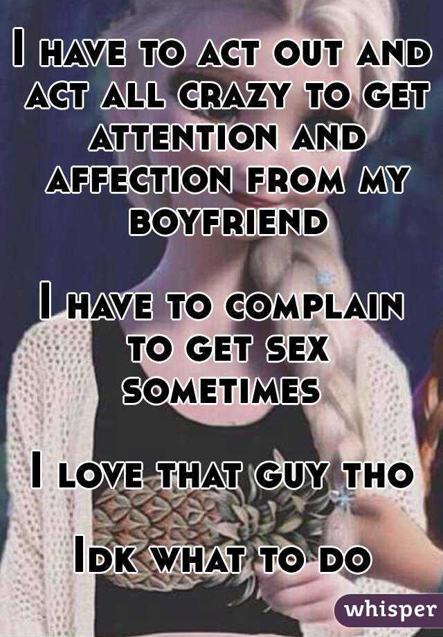 I have to act out and act all crazy to get attention and affection from my boyfriend  I have to complain to get sex sometimes   I love that guy tho  Idk what to do
