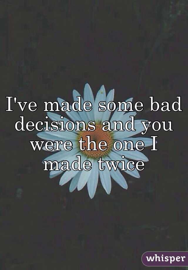 I've made some bad decisions and you were the one I made twice