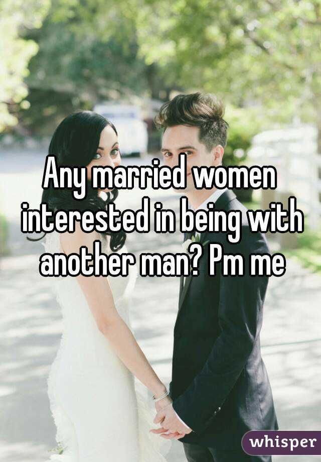 Any married women interested in being with another man? Pm me