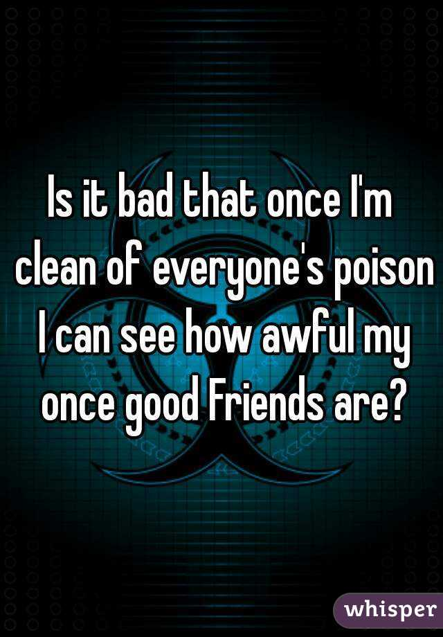 Is it bad that once I'm clean of everyone's poison I can see how awful my once good Friends are?