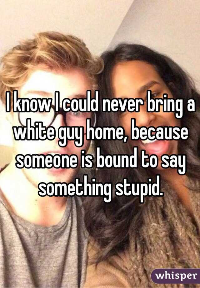 I know I could never bring a white guy home, because someone is bound to say something stupid.