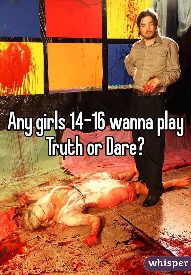 Any girls 14-16 wanna play Truth or Dare?