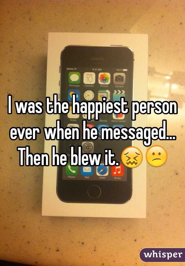I was the happiest person ever when he messaged... Then he blew it.😖😕