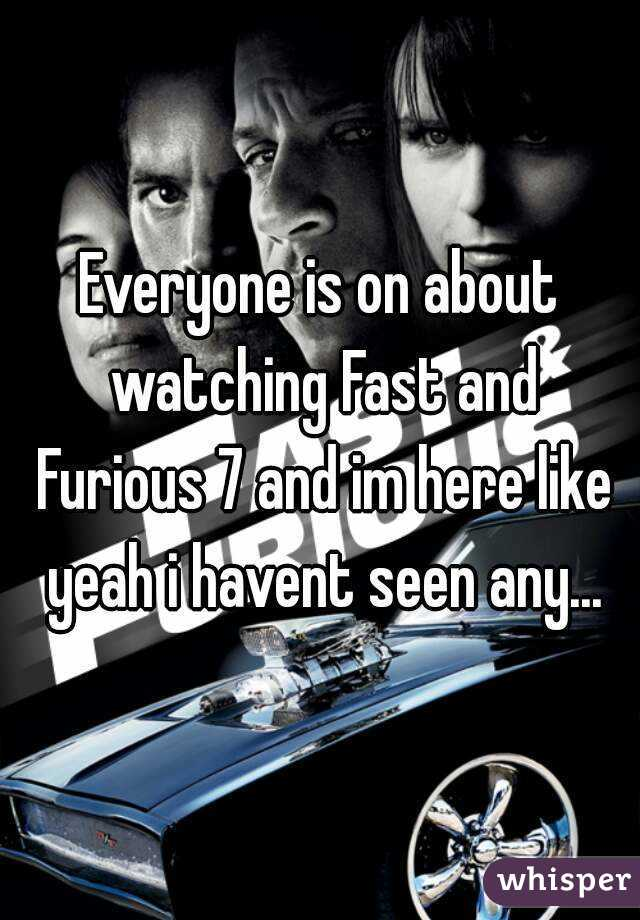 Everyone is on about watching Fast and Furious 7 and im here like yeah i havent seen any...