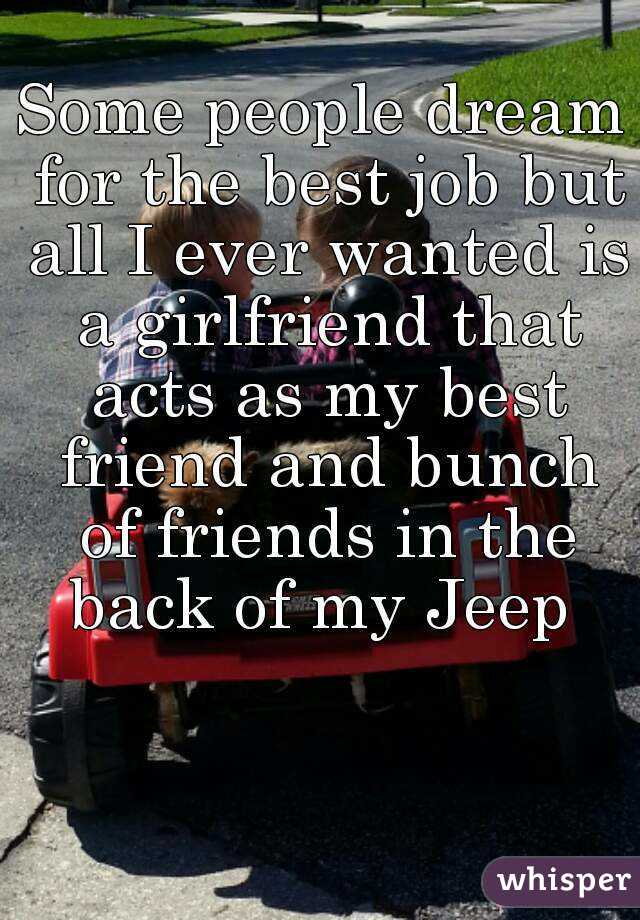 Some people dream for the best job but all I ever wanted is a girlfriend that acts as my best friend and bunch of friends in the back of my Jeep