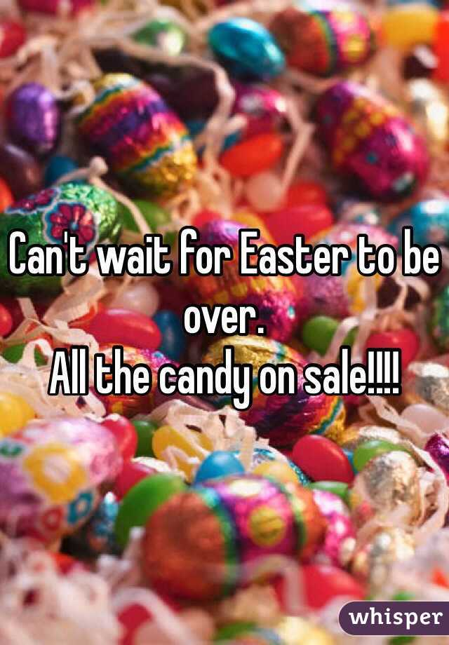 Can't wait for Easter to be over. All the candy on sale!!!!