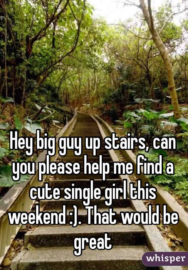 Hey big guy up stairs, can you please help me find a cute single girl this weekend :). That would be great