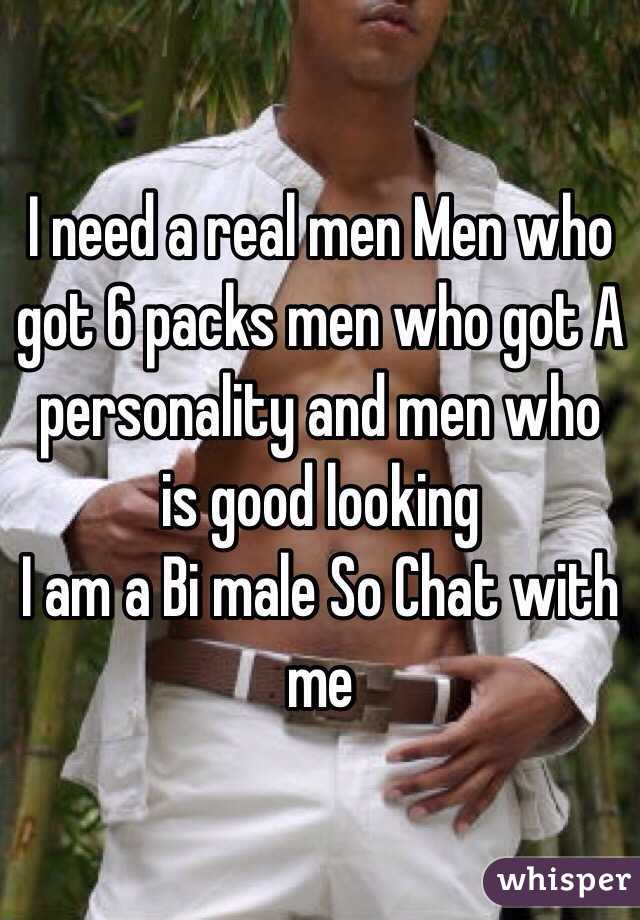 I need a real men Men who got 6 packs men who got A personality and men who is good looking  I am a Bi male So Chat with me
