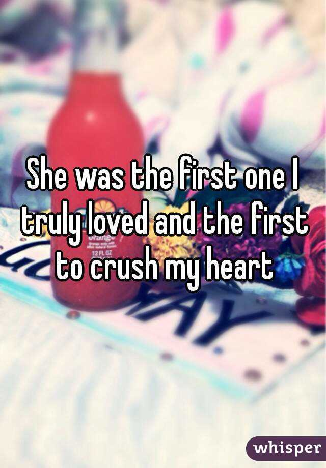 She was the first one I truly loved and the first to crush my heart