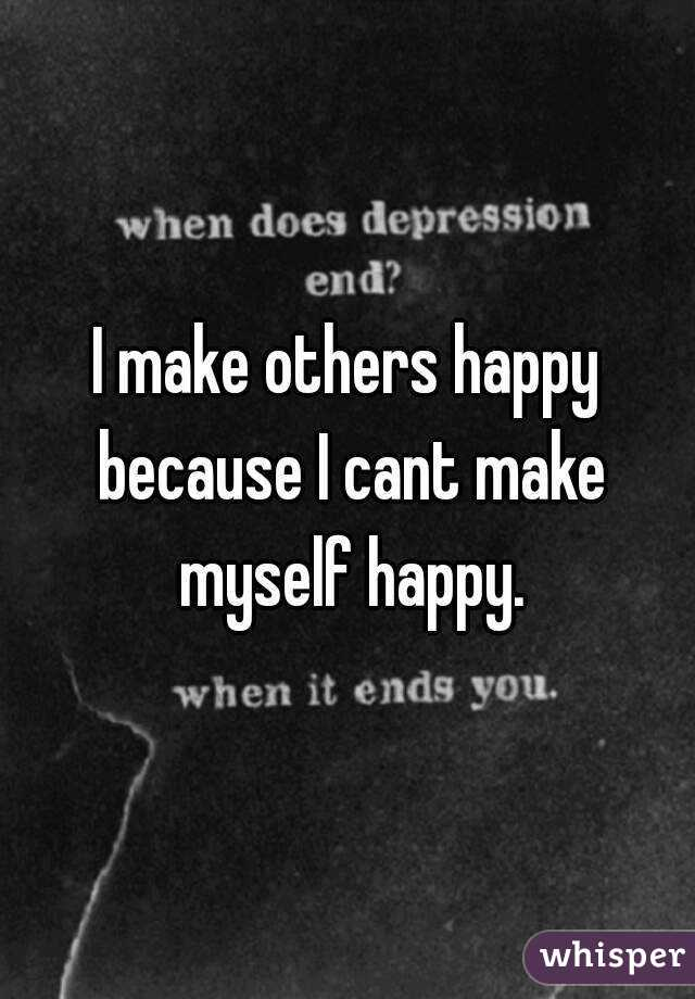 I make others happy because I cant make myself happy.