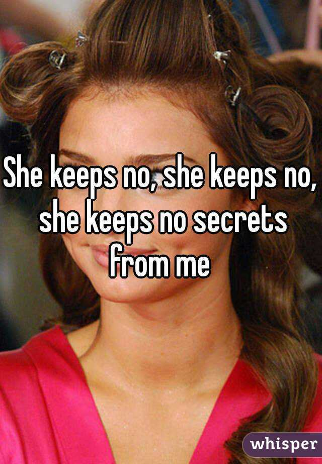 She keeps no, she keeps no, she keeps no secrets from me