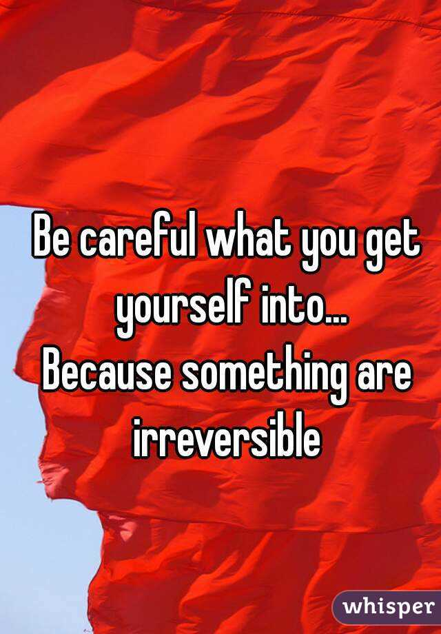 Be careful what you get yourself into... Because something are irreversible