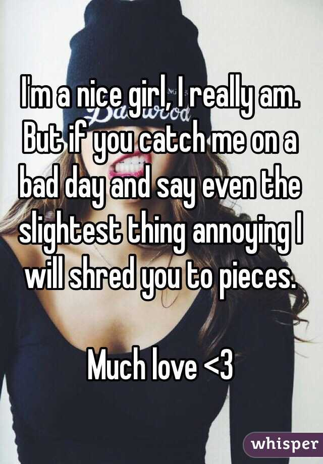 I'm a nice girl, I really am. But if you catch me on a bad day and say even the slightest thing annoying I will shred you to pieces.   Much love <3