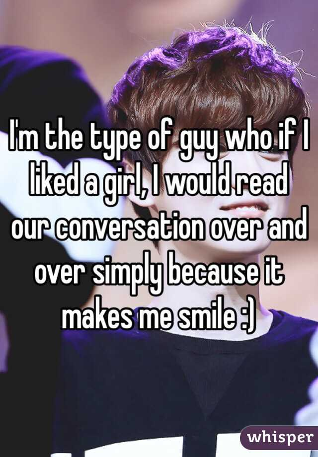 I'm the type of guy who if I liked a girl, I would read our conversation over and over simply because it makes me smile :)