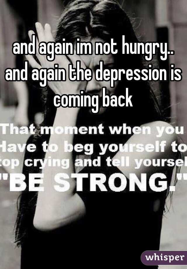and again im not hungry.. and again the depression is coming back