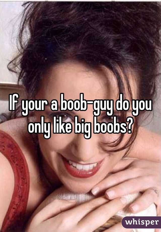 If your a boob-guy do you only like big boobs?