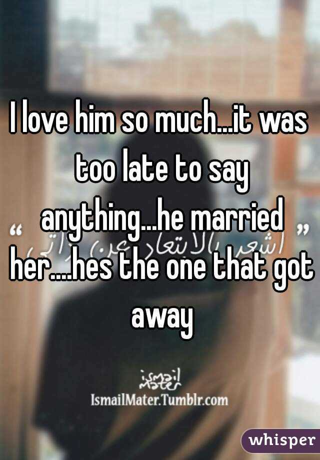 I love him so much...it was too late to say anything...he married her....hes the one that got away