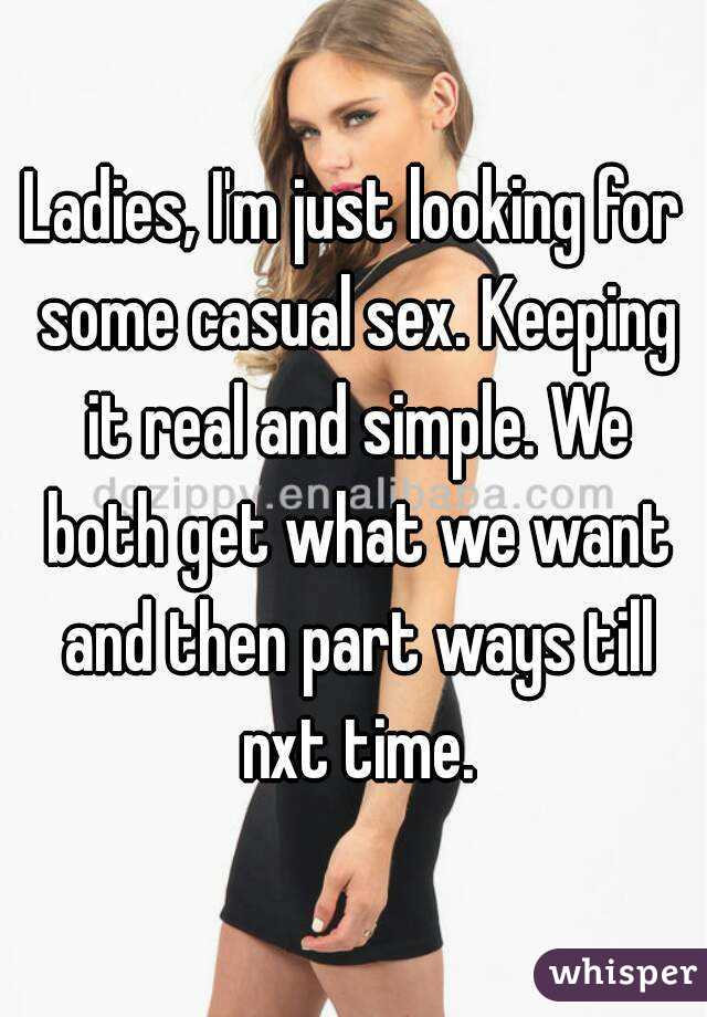 Ladies, I'm just looking for some casual sex. Keeping it real and simple. We both get what we want and then part ways till nxt time.