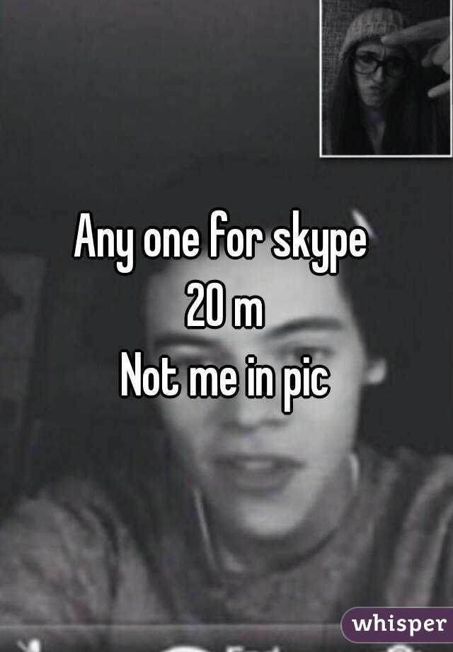 Any one for skype  20 m Not me in pic