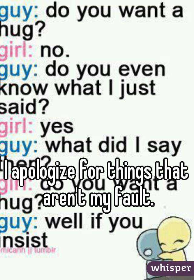 I apologize for things that aren't my fault.