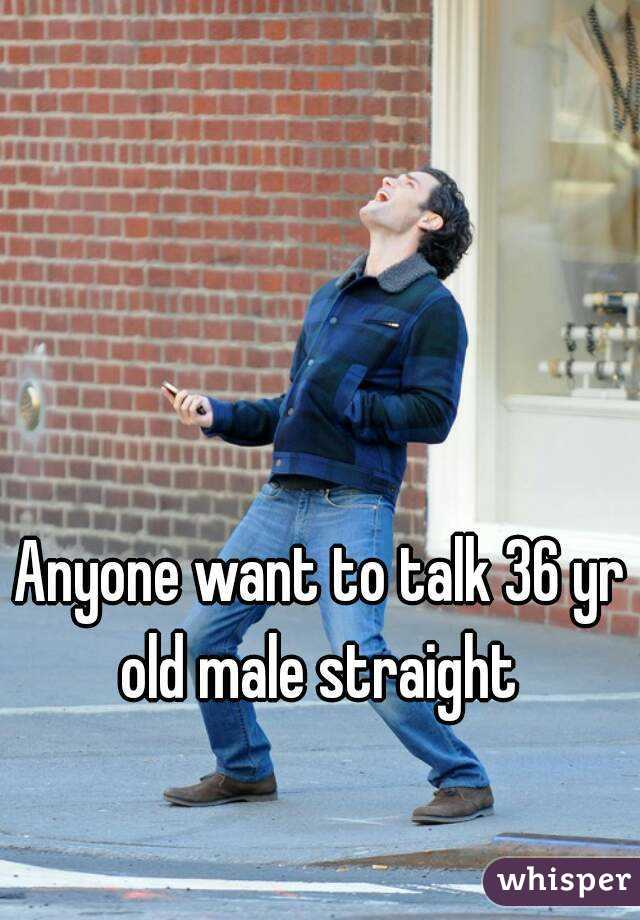 Anyone want to talk 36 yr old male straight