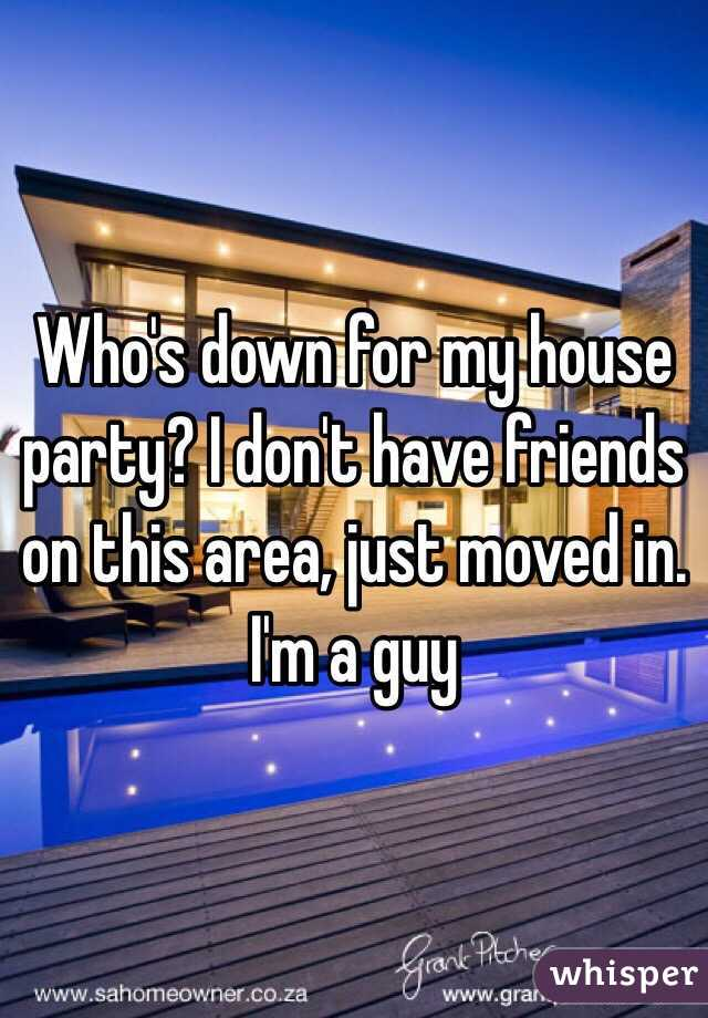 Who's down for my house party? I don't have friends on this area, just moved in. I'm a guy