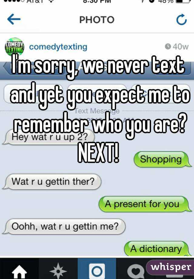 I'm sorry, we never text and yet you expect me to remember who you are? NEXT!