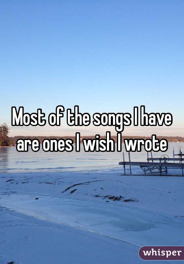 Most of the songs I have are ones I wish I wrote